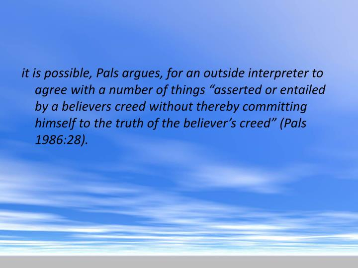 "it is possible, Pals argues, for an outside interpreter to agree with a number of things ""asserted or entailed by a believers creed without thereby committing himself to the truth of the believer's creed"" (Pals 1986:28)."