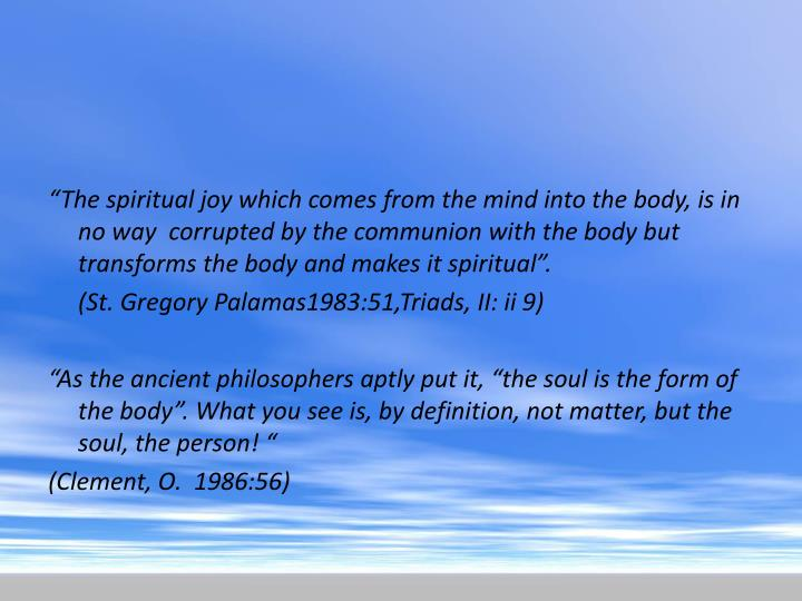 """The spiritual joy which comes from the mind into the body, is in no way  corrupted by the communion with the body but transforms the body and makes it spiritual""."