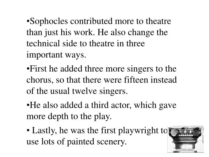 Sophocles contributed more to theatre than just his work. He also change the technical side to theatre in three important ways.