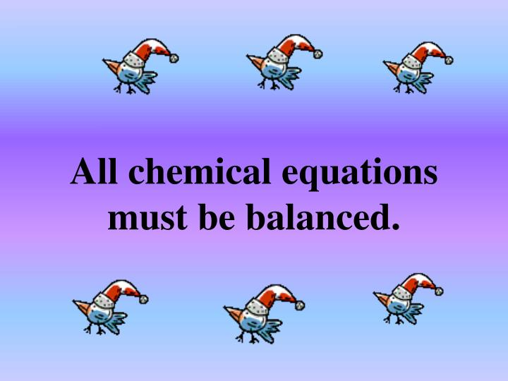 All chemical equations must be balanced.
