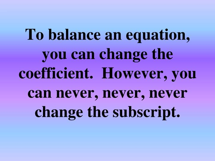 To balance an equation, you can change the coefficient.  However, you can never, never, never change the subscript.
