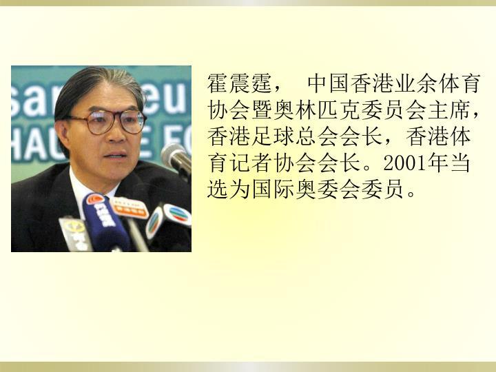 霍震霆,中国香港业余体育协会暨奥林匹克委员会主席, 香港足球总会会长,香港体育记者协会会长。