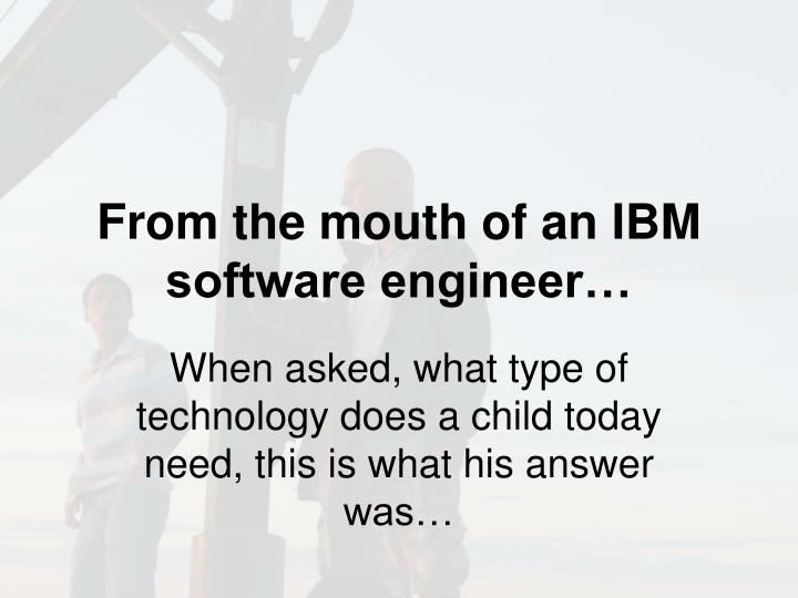 From the mouth of an IBM software engineer…