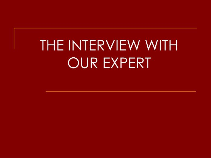 THE INTERVIEW WITH OUR EXPERT