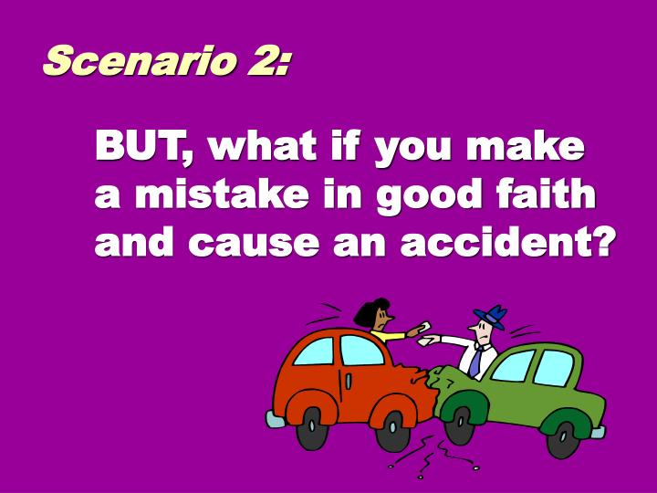 BUT, what if you make a mistake in good faith and cause an accident?