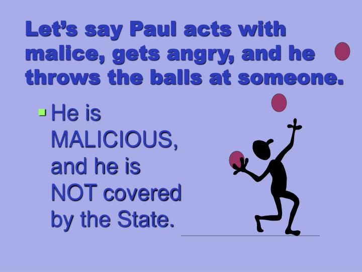 Let's say Paul acts with malice, gets angry, and he throws the balls at someone.