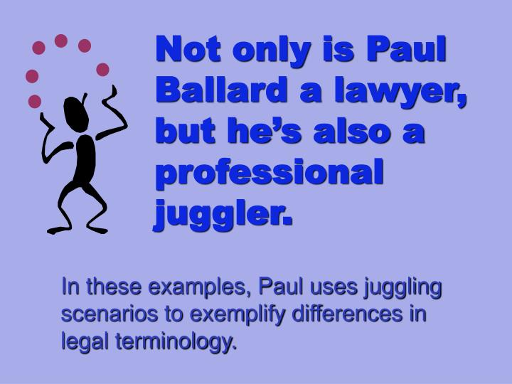 Not only is Paul Ballard a lawyer, but he's also a professional juggler.
