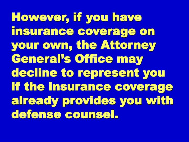 However, if you have insurance coverage on your own, the Attorney General's Office may decline to represent you if the insurance coverage already provides you with defense counsel.