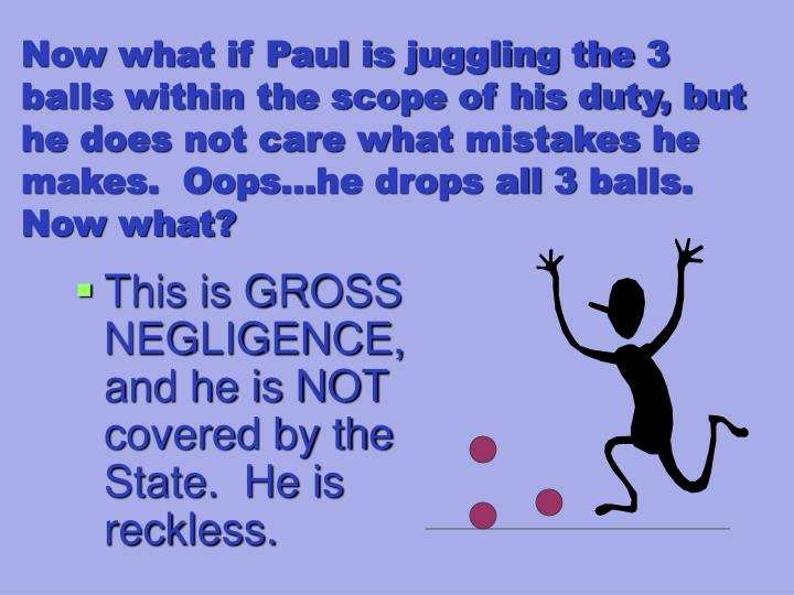 Now what if Paul is juggling the 3 balls within the scope of his duty, but he does not care what mistakes he makes.  Oops…he drops all 3 balls.  Now what?