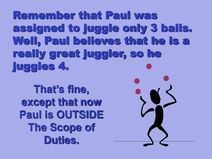 Remember that Paul was assigned to juggle only 3 balls.  Well, Paul believes that he is a really great juggler, so he juggles 4.