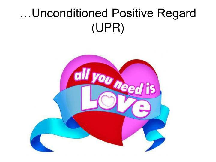 …Unconditioned Positive Regard (UPR)