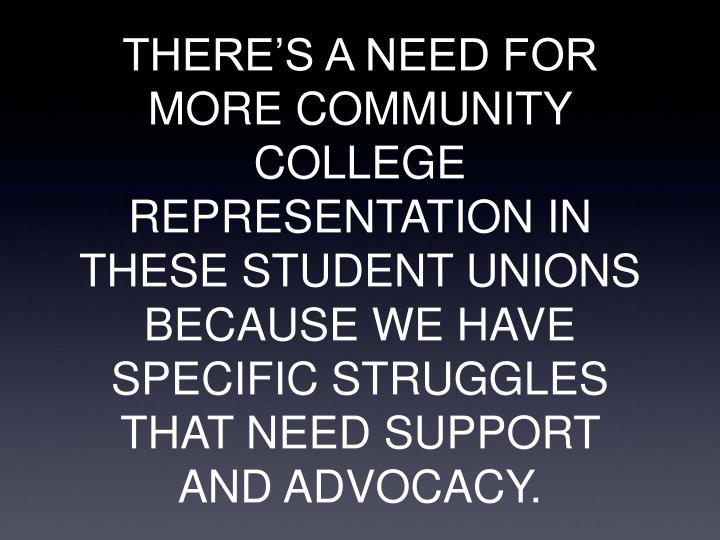 THERE'S A NEED FOR MORE COMMUNITY COLLEGE  REPRESENTATION IN THESE STUDENT UNIONS BECAUSE WE HAVE SPECIFIC STRUGGLES THAT NEED SUPPORT AND ADVOCACY.