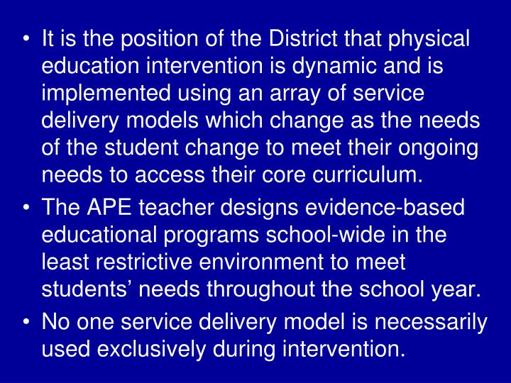 It is the position of the District that physical education intervention is dynamic and is implemented using an array of service delivery models which change as the needs of the student change to meet their ongoing needs to access their core curriculum.