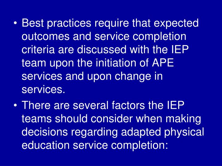 Best practices require that expected outcomes and service completion criteria are discussed with the IEP team upon the initiation of APE services and upon change in services.