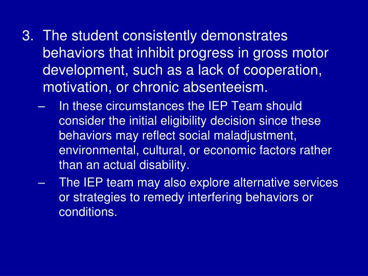 The student consistently demonstrates behaviors that inhibit progress in gross motor development, such as a lack of cooperation, motivation, or chronic absenteeism.