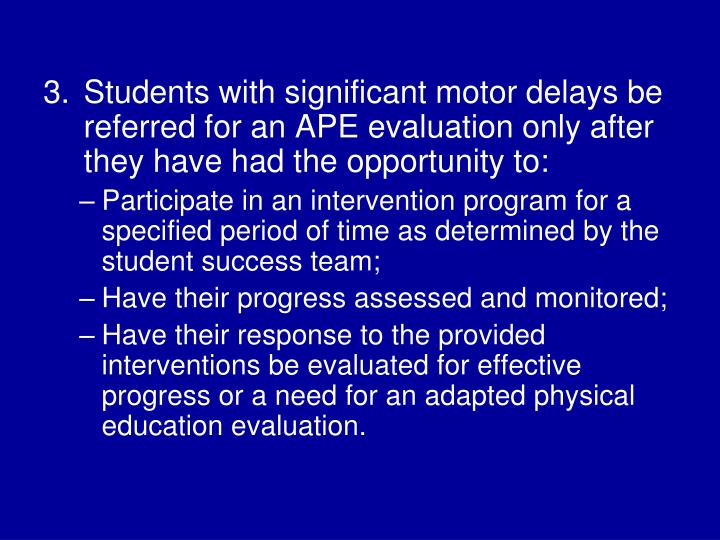 Students with significant motor delays be referred for an APE evaluation only after they have had the opportunity to: