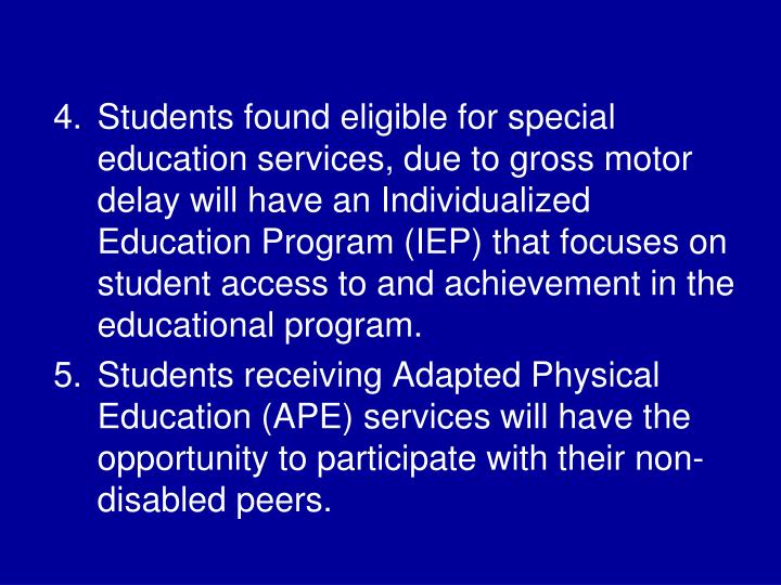Students found eligible for special education services, due to gross motor delay will have an Individualized Education Program (IEP) that focuses on student access to and achievement in the educational program.