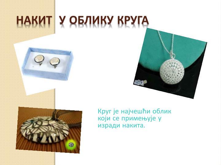 Круг је најчешћи облик који се примењује у изради накита.