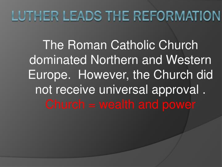 The Roman Catholic Church dominated Northern and Western Europe.  However, the Church did not receive universal approval .