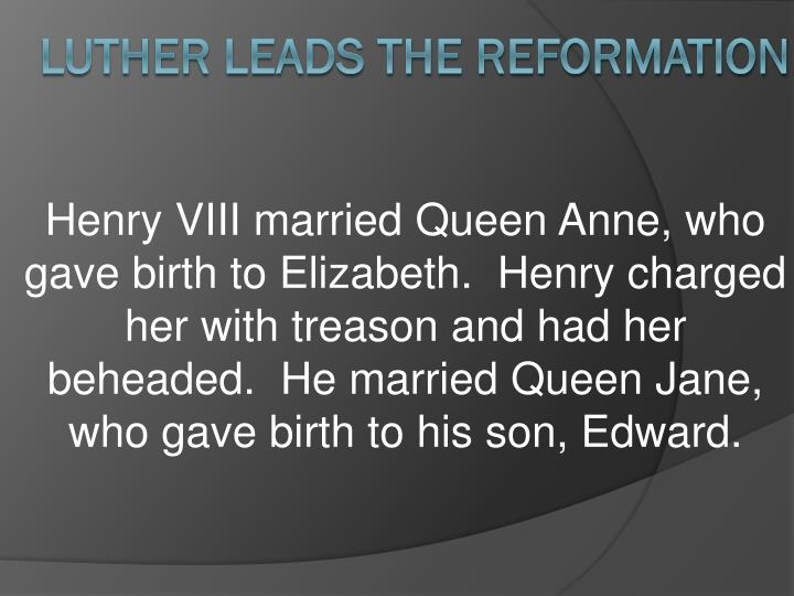Henry VIII married Queen Anne, who gave birth to Elizabeth.  Henry charged her with treason and had her beheaded.  He married Queen Jane, who gave birth to his son, Edward.