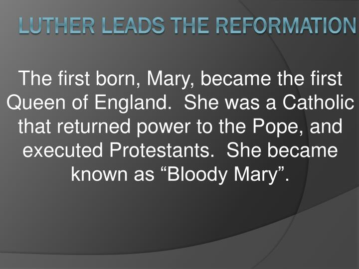 "The first born, Mary, became the first Queen of England.  She was a Catholic that returned power to the Pope, and executed Protestants.  She became known as ""Bloody Mary""."