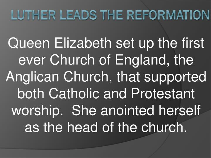 Queen Elizabeth set up the first ever Church of England, the Anglican Church, that supported both Catholic and Protestant worship.  She anointed herself as the head of the church.