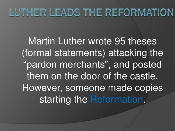 "Martin Luther wrote 95 theses (formal statements) attacking the ""pardon merchants"", and posted them on the door of the castle.  However, someone made copies starting the"