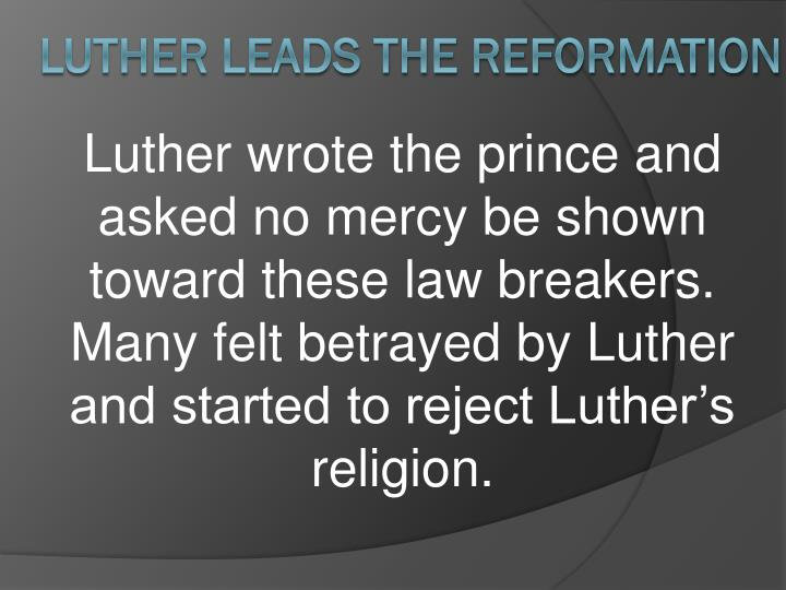 Luther wrote the prince and asked no mercy be shown toward these law breakers.  Many felt betrayed by Luther and started to reject Luther's religion.