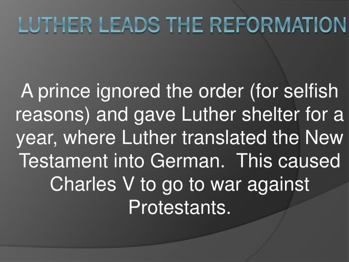 A prince ignored the order (for selfish reasons) and gave Luther shelter for a year, where Luther translated the New Testament into German.  This caused Charles V to go to war against Protestants.