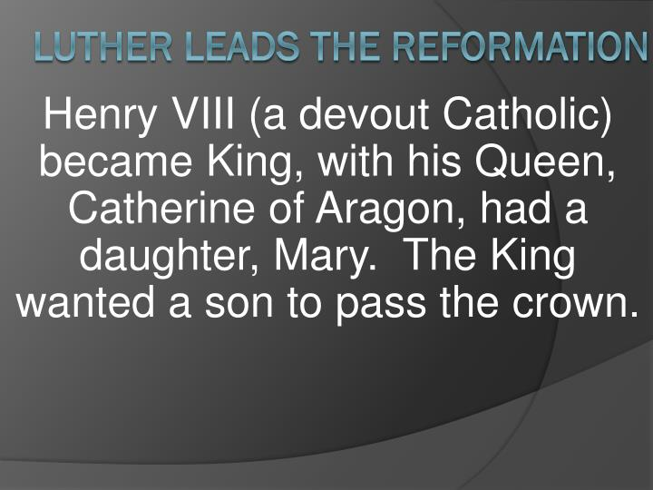 Henry VIII (a devout Catholic) became King, with his Queen, Catherine of Aragon, had a daughter, Mary.  The King wanted a son to pass the crown.