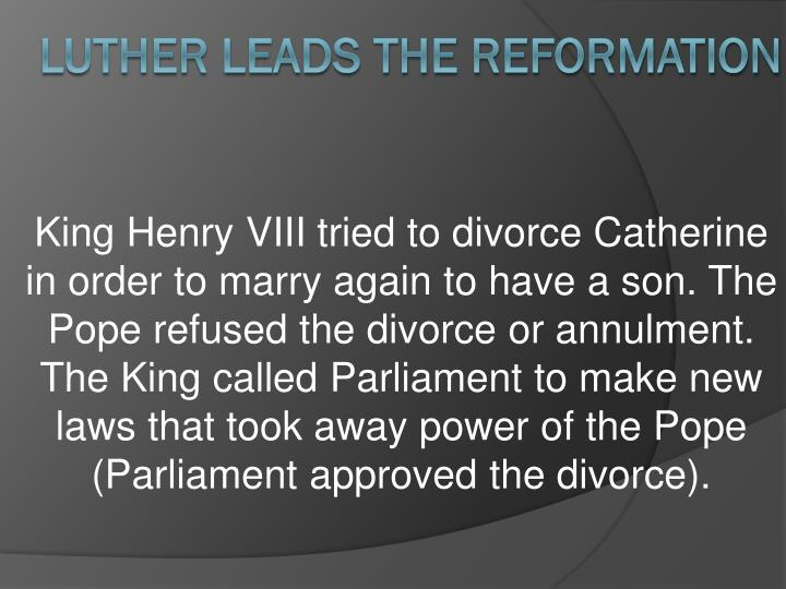 King Henry VIII tried to divorce Catherine in order to marry again to have a son. The Pope refused the divorce or annulment.  The King called Parliament to make new laws that took away power of the Pope (Parliament approved the divorce).