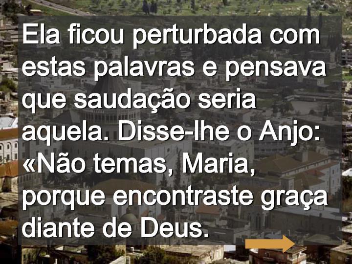 Ela ficou perturbada com estas palavras e pensava que saudação seria aquela. Disse-lhe o Anjo: «Não temas, Maria, porque encontraste graça diante de Deus.