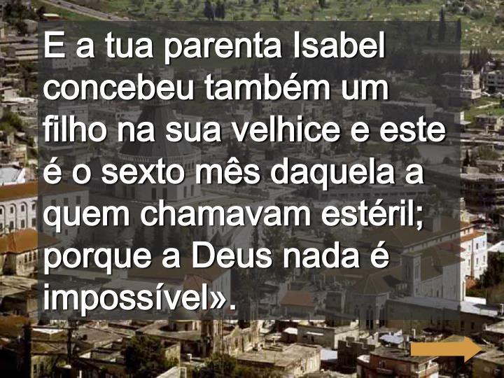 E a tua parenta Isabel concebeu também um filho na sua velhice e este é o sexto mês daquela a quem chamavam estéril; porque a Deus nada é impossível».