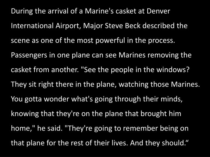 "During the arrival of a Marine's casket at Denver International Airport, Major Steve Beck described the scene as one of the most powerful in the process. Passengers in one plane can see Marines removing the casket from another. ""See the people in the windows? They sit right there in the plane, watching those Marines. You gotta wonder what's going through their minds, knowing that they're on the plane that brought him home,"" he said. ""They're going to remember being on that plane for the rest of their lives. And they should."""