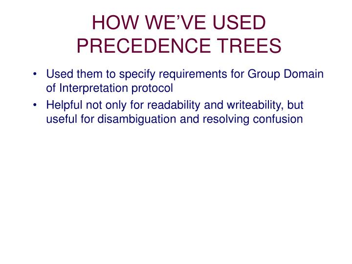 HOW WE'VE USED PRECEDENCE TREES