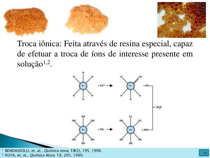 Troca iônica: Feita através de resina especial, capaz de efetuar a troca de íons de interesse presente em solução
