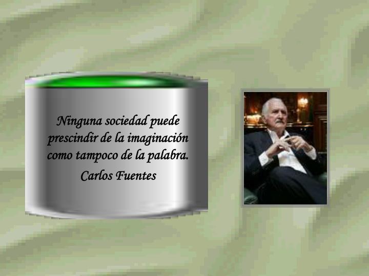 Ninguna sociedad puede prescindir de la imaginación como tampoco de la palabra.