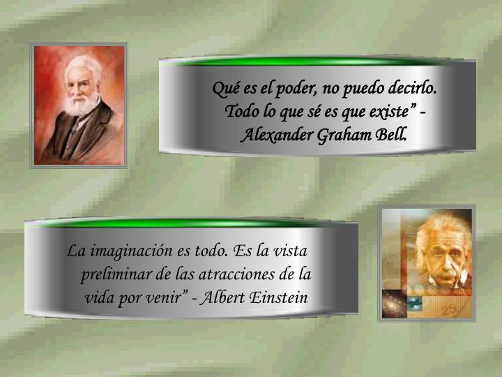 """Qué es el poder, no puedo decirlo. Todo lo que sé es que existe"""" - Alexander Graham Bell."""