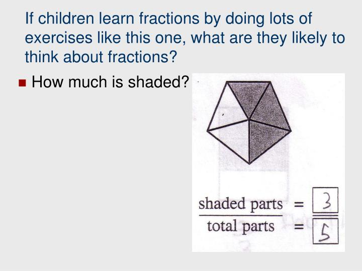 If children learn fractions by doing lots of exercises like this one, what are they likely to think about fractions?