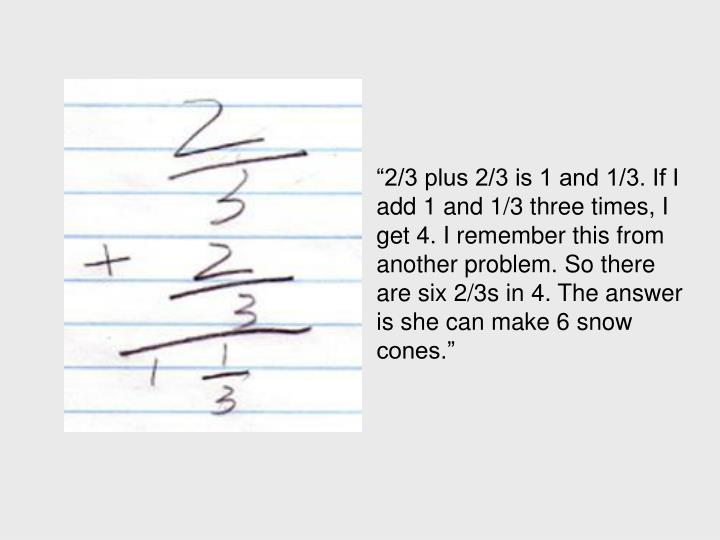 """2/3 plus 2/3 is 1 and 1/3. If I add 1 and 1/3 three times, I get 4. I remember this from another problem. So there are six 2/3s in 4. The answer is she can make 6 snow cones."""
