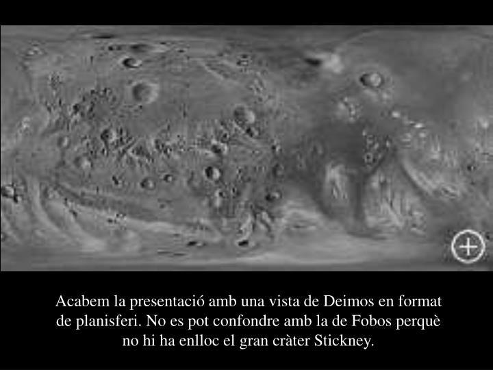 Acabem la presentació amb una vista de Deimos en format de planisferi. No es pot confondre amb la de Fobos perquè no hi ha enlloc el gran cràter Stickney.