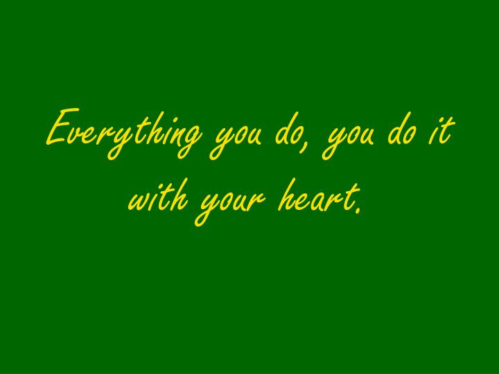 Everything you do, you do it with your heart.