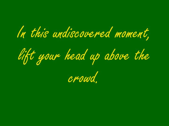 In this undiscovered moment, lift your head up above the crowd.