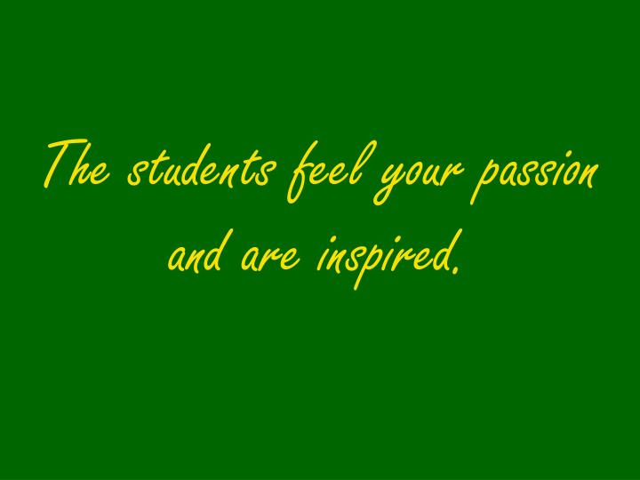 The students feel your passion and are inspired.