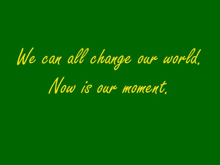 We can all change our world. Now is our moment.