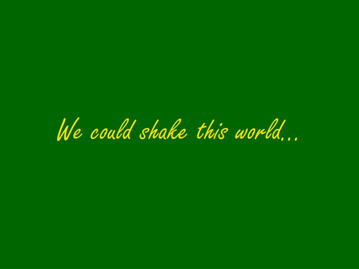 We could shake this world…
