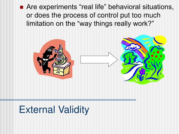 "Are experiments ""real life"" behavioral situations, or does the process of control put too much limitation on the ""way things really work?"""
