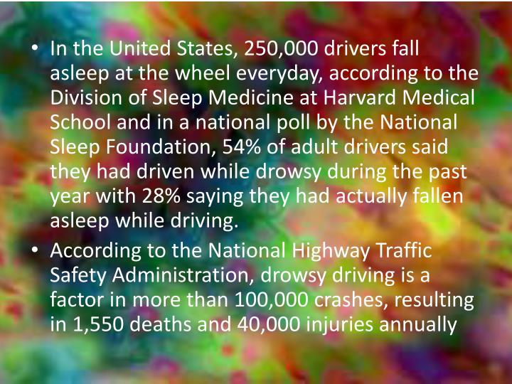In the United States, 250,000 drivers fall asleep at the wheel everyday, according to the Division of Sleep Medicine at Harvard Medical School and in a national poll by the National Sleep Foundation, 54% of adult drivers said they had driven while drowsy during the past year with 28% saying they had actually fallen asleep while driving.