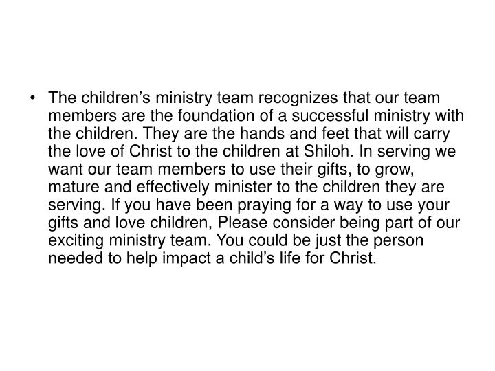 The children's ministry team recognizes that our team members are the foundation of a successful ministry with the children. They are the hands and feet that will carry the love of Christ to the children at Shiloh. In serving we want our team members to use their gifts, to grow, mature and effectively minister to the children they are serving. If you have been praying for a way to use your gifts and love children, Please consider being part of our exciting ministry team. You could be just the person needed to help impact a child's life for Christ.