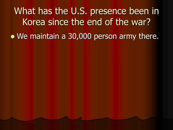 What has the U.S. presence been in Korea since the end of the war?